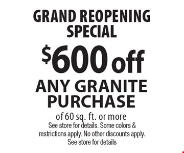 GRAND REOPENING SPECIAL - $600 off Any Granite Purchase of 60 sq. ft. or more. See store for details. Some colors & restrictions apply. No other discounts apply. See store for details