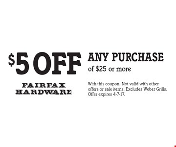 $5 OFF any purchase of $25 or more. With this coupon. Not valid with other offers or sale items. Excludes Weber Grills. Offer expires 4-7-17.