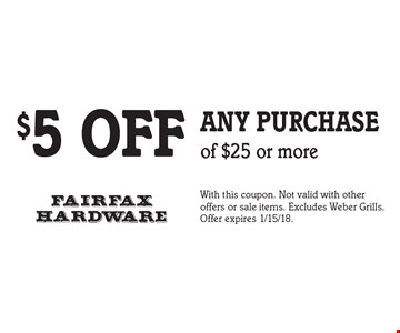 $5 off any purchase of $25 or more. With this coupon. Not valid with other offers or sale items. Excludes Weber Grills. Offer expires 1/15/18.