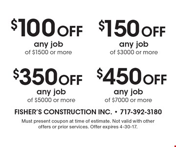 $100 Off any job of $1500 or more. $350 Off any job of $5000 or more. $150 Off any job of $3000 or more. $450 Off any job of $7000 or more. Must present coupon at time of estimate. Not valid with other offers or prior services. Offer expires 4-30-17.