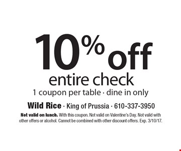 10% off entire check. 1 coupon per table - dine in only. Not valid on lunch. With this coupon. Not valid on Valentine's Day. Not valid withother offers or alcohol. Cannot be combined with other discount offers. Exp. 3/10/17.