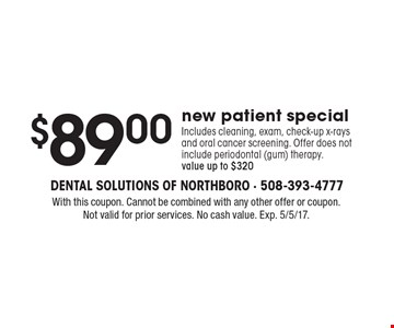 $89.00new patient special Includes cleaning, exam, check-up x-rays and oral cancer screening. Offer does not include periodontal (gum) therapy.value up to $320. With this coupon. Cannot be combined with any other offer or coupon. Not valid for prior services. No cash value. Exp. 5/5/17.