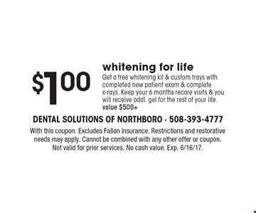 $1.00 whitening for life Get a free whitening kit & custom trays with completed new patient exam & complete x-rays. Keep your 6 months recare visits & you will receive addl. gel for the rest of your life. Value $500+. With this coupon. Excludes Fallon insurance. Restrictions and restorative needs may apply. Cannot be combined with any other offer or coupon. Not valid for prior services. No cash value. Exp. 6/16/17.