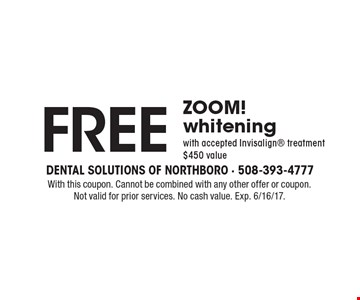 Free ZOOM! whitening with accepted Invisalign treatment $450 value. With this coupon. Cannot be combined with any other offer or coupon. Not valid for prior services. No cash value. Exp. 6/16/17.