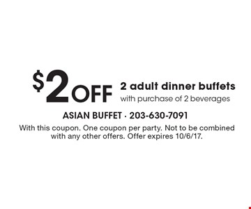 $2 Off 2 adult dinner buffets with purchase of 2 beverages. With this coupon. One coupon per party. Not to be combined with any other offers. Offer expires 10/6/17.