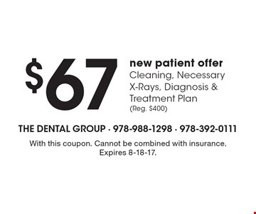 $67 new patient offer Cleaning, Necessary X-Rays, Diagnosis & Treatment Plan(Reg. $400). With this coupon. Cannot be combined with insurance. Expires 8-18-17.
