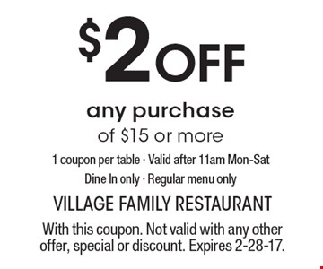 $2 Off any purchase of $15 or more. 1 coupon per table. Valid after 11am Mon-Sat. Dine In only. Regular menu only. With this coupon. Not valid with any other offer, special or discount. Expires 2-28-17.