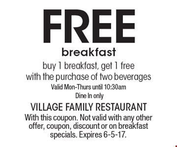Free breakfast buy 1 breakfast, get 1 free with the purchase of two beverages. Valid Mon-Thurs until 10:30am Dine In only. With this coupon. Not valid with any other offer, coupon, discount or on breakfast specials. Expires 6-5-17.
