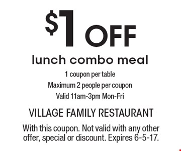 $1 Off lunch combo meal 1 coupon per table Maximum 2 people per coupon. Valid 11am-3pm Mon-Fri. With this coupon. Not valid with any other offer, special or discount. Expires 6-5-17.