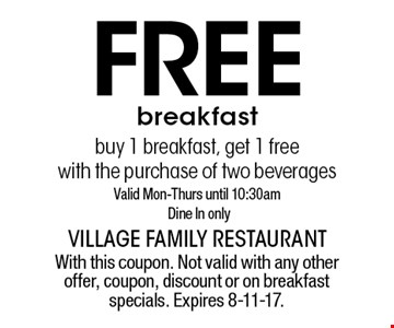 Free breakfast buy 1 breakfast, get 1 free with the purchase of two beverages Valid Mon-Thurs until 10:30am Dine In only. With this coupon. Not valid with any other offer, coupon, discount or on breakfast specials. Expires 8-11-17.