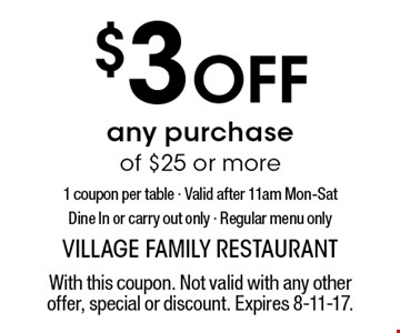$3 Off any purchase of $25 or more 1 coupon per table - Valid after 11am Mon-Sat Dine In or carry out only - Regular menu only. With this coupon. Not valid with any other offer, special or discount. Expires 8-11-17.