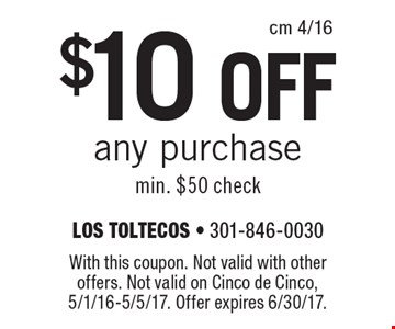 $10 off any purchase. Min. $50 check. With this coupon. Not valid with other offers. Not valid on Cinco de Cinco, 5/1/16-5/5/17. Offer expires 6/30/17.