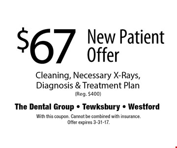 $67 New Patient Offer Cleaning, Necessary X-Rays, Diagnosis & Treatment Plan (Reg. $400). With this coupon. Cannot be combined with insurance. Offer expire 3-31-17.