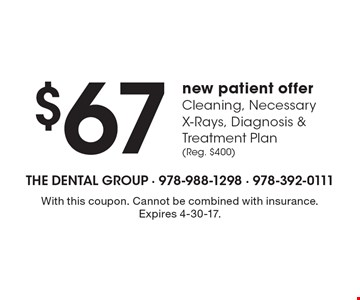 $67 new patient offer Cleaning, Necessary X-Rays, Diagnosis & Treatment Plan (Reg. $400). With this coupon. Cannot be combined with insurance. Expires 4-30-17.