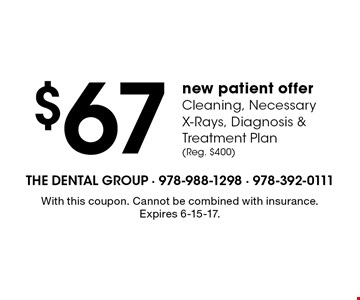 $67 new patient offer Cleaning, Necessary X-Rays, Diagnosis & Treatment Plan (Reg. $400). With this coupon. Cannot be combined with insurance. Expires 6-15-17.