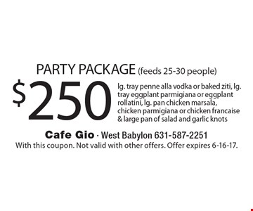 PARTY PACKAGE (feeds 25-30 people) $250 lg. tray penne alla vodka or baked ziti, lg. tray eggplant parmigiana or eggplant rollatini, lg. pan chicken marsala, chicken parmigiana or chicken francaise & large pan of salad and garlic knots. With this coupon. Not valid with other offers. Offer expires 6-16-17.