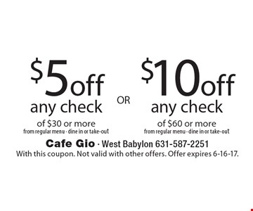 $5 off  any check of $30 or more from regular menu - dine in or take-out OR $10 off any check of $60 or more from regular menu - dine in or take-out. With this coupon. Not valid with other offers. Offer expires 6-16-17.