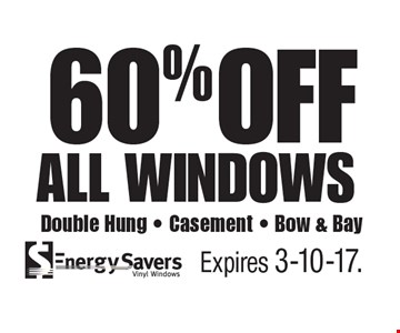 60% OFF all windows. Double Hung, Casement, Bow & Bay. Expires 3-10-17.