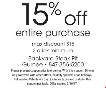 15% off entire purchase. Max discount $152 drink minimum. Please present coupon prior to ordering. With this coupon. Dine in only.Not valid with other offers, on daily specials or on holidays. Not valid on Valentine's Day. Excludes taxes and gratuity. One coupon per table. Offer expires 3/10/17.