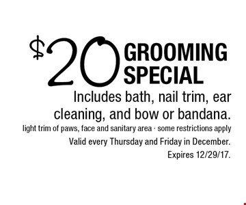 $20 Grooming Special. Includes bath, nail trim, ear cleaning, and bow or bandana. Valid every Thursday and Friday in December. 