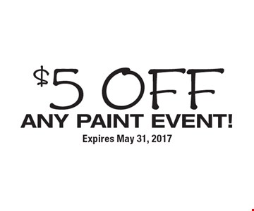 $5 off Any PAINT EVENT! Expires May 31, 2017
