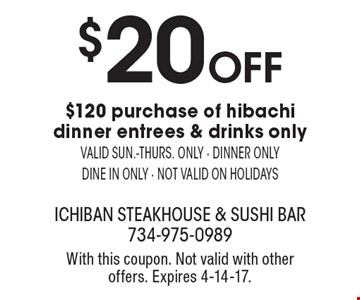 $20 off $120 purchase of hibachi dinner entrees & drinks only. Valid sun.-thurs. only. Dinner only. Dine in only. Not valid on holidays. With this coupon. Not valid with other offers. Expires 4-14-17.
