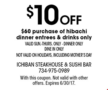 $10 off $60 purchase of hibachi dinner entrees & drinks only. Valid sun.-thurs. only - dinner only - dine in only - not valid on holidays, including Mother's Day. With this coupon. Not valid with other offers. Expires 6/30/17.