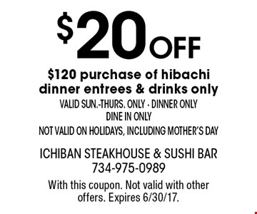 $20 off $120 purchase of hibachi dinner entrees & drinks only. Valid sun.-thurs. only - dinner only - dine in only - not valid on holidays, including Mother's Day. With this coupon. Not valid with other offers. Expires 6/30/17.