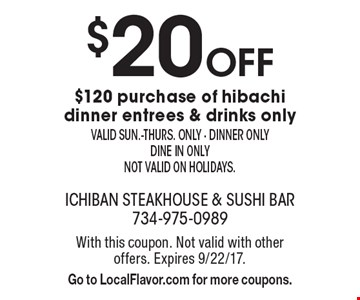 $20 off $120 purchase of hibachi dinner entrees & drinks only. Valid Sun.-Thurs. only. Dinner only. Dine in only. Not valid on holidays. With this coupon. Not valid with other offers. Expires 9/22/17. Go to LocalFlavor.com for more coupons.