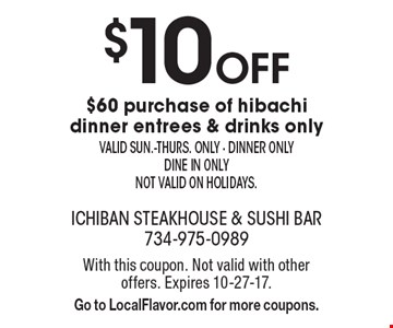 $10 off $60 purchase of hibachi dinner entrees & drinks only. Valid sun.-thurs. only. Dinner only, dine in only, not valid on holidays. With this coupon. Not valid with other offers. Expires 10-27-17. Go to LocalFlavor.com for more coupons.