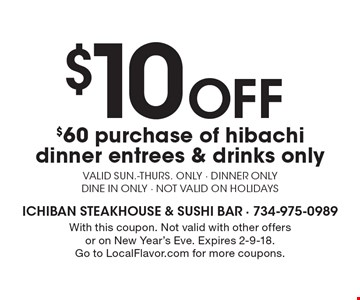 $10 Off $60 purchase of hibachi dinner. Entrees & drinks only. Valid Sun.-Thurs. only. Dinner only. Dine in only. Not valid on holidays. With this coupon. Not valid with other offers or on New Year's Eve. Expires 2-9-18. Go to LocalFlavor.com for more coupons.