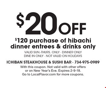 $20 Off $120 purchase of hibachi dinner. Entrees & drinks only. Valid Sun.-Thurs. only. Dinner only. Dine in only. Not valid on holidays. With this coupon. Not valid with other offers or on New Year's Eve. Expires 2-9-18. Go to LocalFlavor.com for more coupons.
