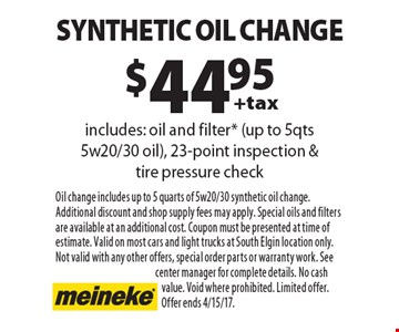 $44.95 +tax synthetic oil change includes: oil and filter* (up to 5qts 5w20/30 oil), 23-point inspection & tire pressure check. Oil change includes up to 5 quarts of 5w20/30 synthetic oil change. Additional discount and shop supply fees may apply. Special oils and filters are available at an additional cost. Coupon must be presented at time of estimate. Valid on most cars and light trucks at South Elgin location only. Not valid with any other offers, special order parts or warranty work. See center manager for complete details. No cash value. Void where prohibited. Limited offer.Offer ends 4/15/17.