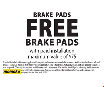 Free brake pads with paid installation maximum value of $75. Standard installation labor rates apply. Additional parts and service may be needed at extra cost. Valid on standard brake pads and/or shoes only when installed at Meineke. Discount applies to regular retail pricing. Not valid with other offers, special order parts or warranty work. Offer may be combined with Meineke credit card rebates. Offer valid at South Elgin location only. Valid on most cars and light trucks. No cash value. Void where prohibited. Limited time offer. See center manager for complete details. Offer ends 4/15/17.