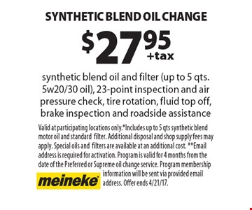 $27.95 +tax synthetic Blend oil change, synthetic blend oil and filter (up to 5 qts. 5w20/30 oil), 23-point inspection and air pressure check, tire rotation, fluid top off, brake inspection and roadside assistance. Valid at participating locations only.* Includes up to 5 qts synthetic blend motor oil and standard filter. Additional disposal and shop supply fees may apply. Special oils and filters are available at an additional cost. **Email address is required for activation. Program is valid for 4 months from the date of the Preferred or Supreme oil change service. Program membership information will be sent via provided email address. Offer ends 4/21/17.