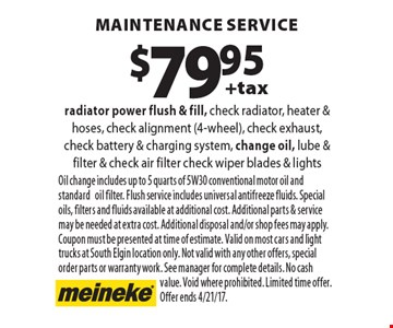$79.95 +tax maintenance service, radiator power flush & fill, check radiator, heater & hoses, check alignment (4-wheel), check exhaust, check battery & charging system, change oil, lube & filter & check air filter check wiper blades & lights. Oil change includes up to 5 quarts of 5W30 conventional motor oil and standard oil filter. Flush service includes universal antifreeze fluids. Special oils, filters and fluids available at additional cost. Additional parts & service may be needed at extra cost. Additional disposal and/or shop fees may apply. Coupon must be presented at time of estimate. Valid on most cars and light trucks at South Elgin location only. Not valid with any other offers, special order parts or warranty work. See manager for complete details. No cash value. Void where prohibited. Limited time offer.Offer ends 4/21/17.