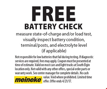 Free battery check, measure state-of-charge and/or load test, visually inspect battery condition, terminal/posts, and electrolyte level (if applicable). Not responsible for low batteries that fail during testing. If diagnostic services are required, fees may apply. Coupon must be presented at time of estimate. Valid on most cars and light trucks at South Elgin location only. Not valid with any other offers, special order parts or warranty work. See center manager for complete details. No cash value. Void where prohibited. Limited time offer. Offer ends 4/21/17.