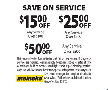 $15 off any service over $100 OR $25 off any service over $200 OR $50 off any service over $500. Not responsible for low batteries that fail during testing. If diagnostic services are required, fees may apply. Coupon must be presented at time of estimate. Valid on most cars and light trucks at participating locations only. Not valid with any other offers, special order parts or warranty work. See center manager for complete details. No cash value. Void where prohibited. Limited time offer. Exp.6/30/17.