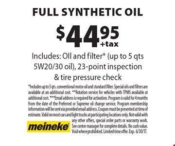 $44.95 full synthetic oil Includes: OIl and filter* (up to 5 qts 5W20/30 oil), 23-point inspection & tire pressure check. *Includes up to 5 qts. conventional motor oil and standard filter. Special oils and filters are available at an additional cost. **Rotation service for vehicles with TPMS available at additional cost. ***Email address is required for activation. Program is valid for 4 months from the date of the Preferred or Supreme oil change service. Program membership information will be sent via provided email address. Coupon must be presented at time of estimate. Valid on most cars and light trucks at participating locations only. Not valid with any other offers, special order parts or warranty work. See center manager for complete details. No cash value. Void where prohibited. Limited time offer. Exp.6/30/17.
