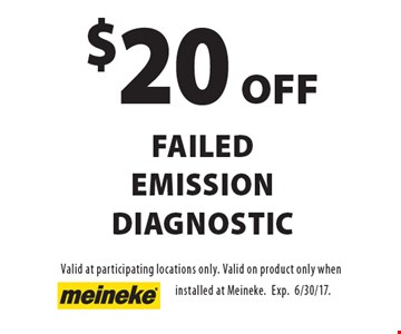 $20 OFF failed emission diagnostic. Valid at participating locations only. Valid on product only when installed at Meineke. Exp.6/30/17.