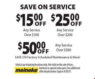 Save on service.$15.00 off any service over $100 or $25.00 off any service over $200 or $50.00 off any service over $500. Save on factory scheduled maintenance & more! Valid at participating locations only. Not valid on the sale of tires, batteries or special order parts. See additional offer details below. Expires 9/30/17.