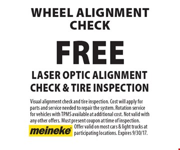 Wheel alignment check. Free laser optic alignment check & tire inspection. Visual alignment check and tire inspection. Cost will apply for parts and service needed to repair the system. Rotation service for vehicles with TPMS available at additional cost. Not valid with any other offers. Must present coupon at time of inspection. Offer valid on most cars & light trucks at participating locations. Expires 9/30/17.