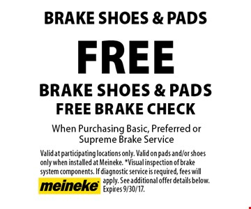 Free Brake Shoes & Pads Free Brake Check When Purchasing Basic, Preferred or Supreme Brake Service. Valid at participating locations only. Valid on pads and/or shoesonly when installed at Meineke. *Visual inspection of brake system components. If diagnostic service is required, fees will apply. See additional offer details below. Expires 9/30/17.