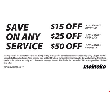 Save on any service $15 off Any Service Over $100 OR $25 off Any Service Over $200 OR $50 off Any Service Over $500. Not responsible for low batteries that fail during testing. If diagnostic services are required, fees may apply. Coupon must be presented at time of estimate. Valid on most cars and light trucks at participating locations only. Not valid with any other offers, special order parts or warranty work. See center manager for complete details. No cash value. Void where prohibited. Limited time offer. EXPIRES JUNE 30, 2017