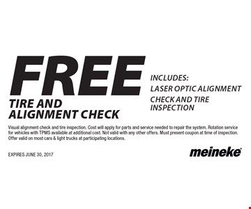 FREE TIRE AND ALIGNMENT CHECK INCLUDES:laser optic alignment CHECK AND tire inspection. Visual alignment check and tire inspection. Cost will apply for parts and service needed to repair the system. Rotation service for vehicles with TPMS available at additional cost. Not valid with any other offers. Must present coupon at time of inspection.Offer valid on most cars & light trucks at participating locations. EXPIRES JUNE 30, 2017