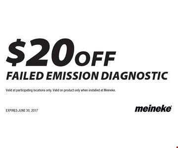 $20 off failed emission diagnostic. Valid at participating locations only. Valid on product only when installed at Meineke. EXPIRES JUNE 30, 2017