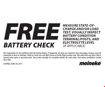FREE battery check measure state-of-charge and/or load test, visually inspect battery condition terminal/posts, and electrolyte level (if applicable). Not responsible for low batteries that fail during testing. If diagnostic services are required, fees may apply. Coupon must be presented at time of estimate. Valid on most cars and light trucks at South Elgin location only. Not valid with any other offers, special order parts or warranty work. See center manager for complete details. No cash value. Void where prohibited. Limited time offer. EXPIRES JUNE 30, 2017
