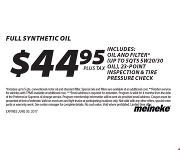 $44.95 full synthetic Oil includes: oil and filter* (up to 5qts 5w20/30 oil), 23-point inspection & tire pressure check. *Includes up to 5 qts. conventional motor oil and standard filter. Special oils and filters are available at an additional cost. **Rotation service for vehicles with TPMS available at additional cost. ***Email address is required for activation. Program is valid for 4 months from the date of the Preferred or Supreme oil change service. Program membership information will be sent via provided email address. Coupon must be presented at time of estimate. Valid on most cars and light trucks at participating locations only. Not valid with any other offers, special order parts or warranty work. See center manager for complete details. No cash value. Void where prohibited. Limited time offer. EXPIRES JUNE 30, 2017