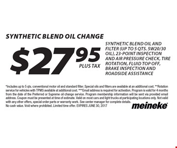 $27.95 synthetic blend Oil Change synthetic blend oil and filter (up to 5 qts. 5w20/30 oil), 23-point inspection and air pressure check, tire rotation, fluid top off, brake inspection and roadside assistance. *Includes up to 5 qts. conventional motor oil and standard filter. Special oils and filters are available at an additional cost. **Rotation service for vehicles with TPMS available at additional cost. ***Email address is required for activation. Program is valid for 4 months from the date of the Preferred or Supreme oil change service. Program membership information will be sent via provided email address. Coupon must be presented at time of estimate. Valid on most cars and light trucks at participating locations only. Not valid with any other offers, special order parts or warranty work. See center manager for complete details. No cash value. Void where prohibited. Limited time offer. EXPIRES JUNE 30, 2017
