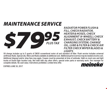 $79.95 MAINTENANCE service radiator power flush & fill, check radiator, heater & hoses, check alignment (4-wheel), check exhaust, check battery & charging system, change oil, lube & filter & check air filter check wiper blades & lights. Oil change includes up to 5 quarts of 5W30 conventional motor oil and standard oil filter. Flush service includes universal antifreeze fluids. Special oils, filters and fluids available at additional cost. Additional parts & service may be needed at extra cost. Additional disposal and/or shop fees may apply. Coupon must be presented at time of estimate. Valid on most cars and light trucks at South Elgin location only. Not valid with any other offers, special order parts or warranty work. See manager for complete details. No cash value. Void where prohibited. Limited time offer. EXPIRES JUNE 30, 2017